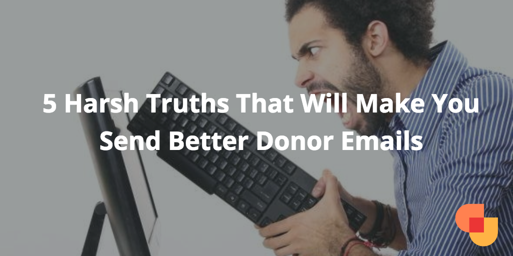 5 Harsh Truths That Will Make You Send Better Donor Emails